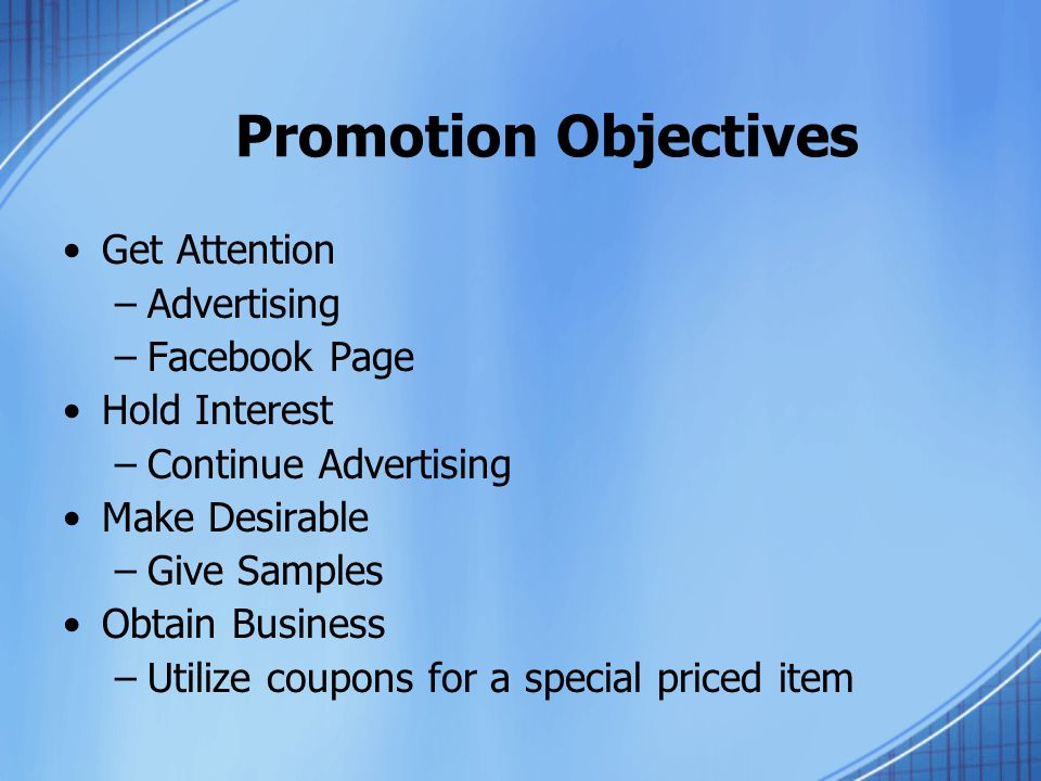 Promotion Objectives Get Attention –Advertising –Facebook Page Hold Interest –Continue Advertising Make Desirable –Give Samples Obtain Business –Utilize coupons for a special priced item