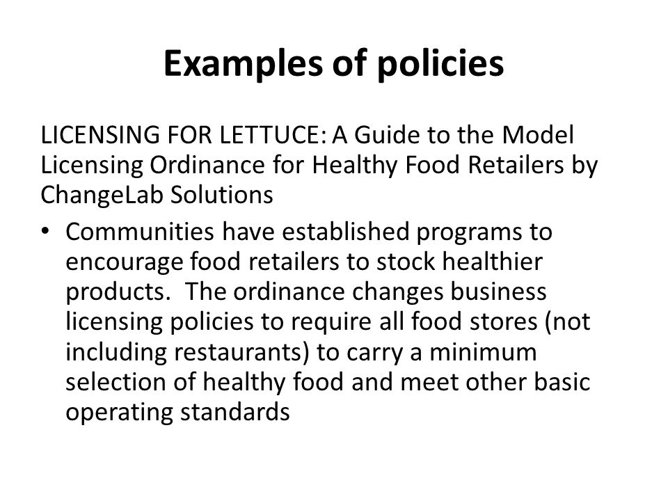 Examples of policies LICENSING FOR LETTUCE: A Guide to the Model Licensing Ordinance for Healthy Food Retailers by ChangeLab Solutions Communities have established programs to encourage food retailers to stock healthier products.