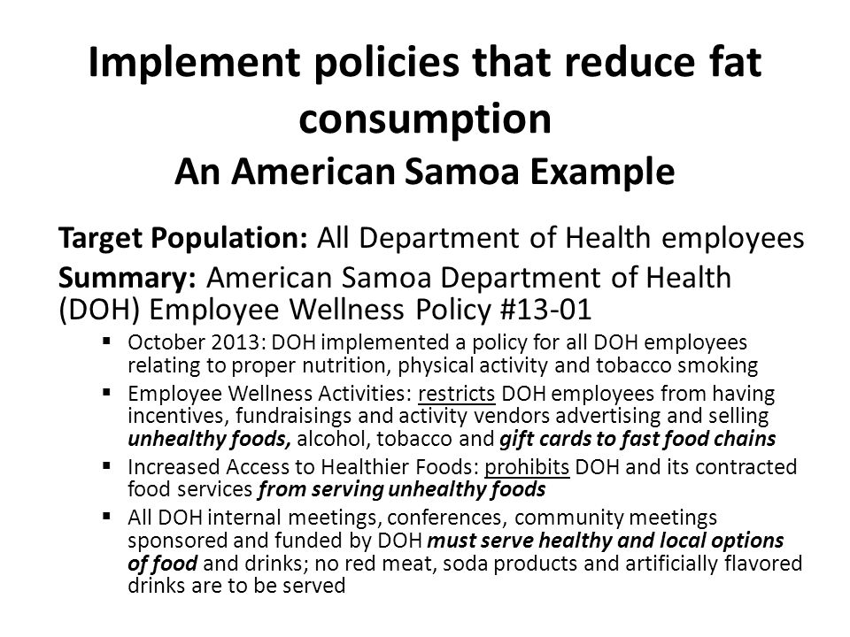 Implement policies that reduce fat consumption An American Samoa Example Target Population: All Department of Health employees Summary: American Samoa Department of Health (DOH) Employee Wellness Policy #13-01  October 2013: DOH implemented a policy for all DOH employees relating to proper nutrition, physical activity and tobacco smoking  Employee Wellness Activities: restricts DOH employees from having incentives, fundraisings and activity vendors advertising and selling unhealthy foods, alcohol, tobacco and gift cards to fast food chains  Increased Access to Healthier Foods: prohibits DOH and its contracted food services from serving unhealthy foods  All DOH internal meetings, conferences, community meetings sponsored and funded by DOH must serve healthy and local options of food and drinks; no red meat, soda products and artificially flavored drinks are to be served