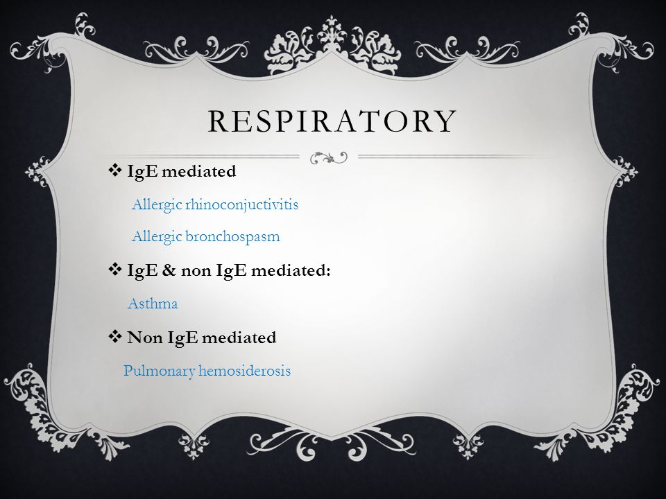 RESPIRATORY  IgE mediated Allergic rhinoconjuctivitis Allergic bronchospasm  IgE & non IgE mediated: Asthma  Non IgE mediated Pulmonary hemosiderosis