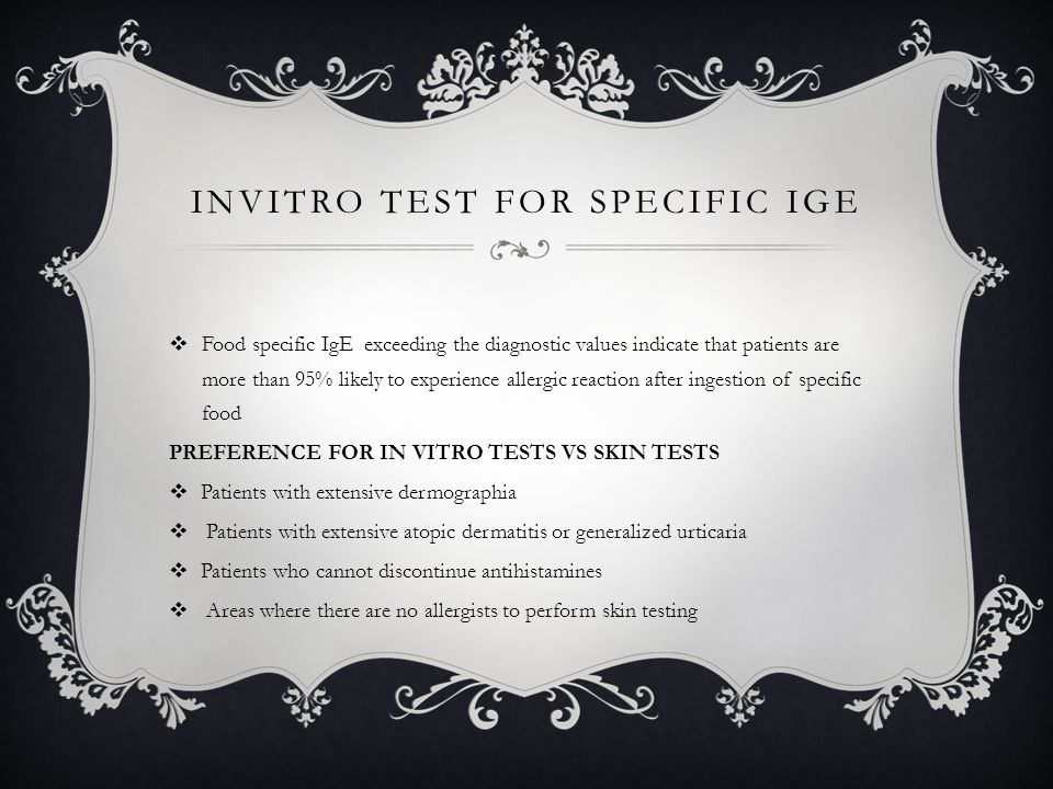 INVITRO TEST FOR SPECIFIC IGE  Food specific IgE exceeding the diagnostic values indicate that patients are more than 95% likely to experience allergic reaction after ingestion of specific food PREFERENCE FOR IN VITRO TESTS VS SKIN TESTS  Patients with extensive dermographia  Patients with extensive atopic dermatitis or generalized urticaria  Patients who cannot discontinue antihistamines  Areas where there are no allergists to perform skin testing