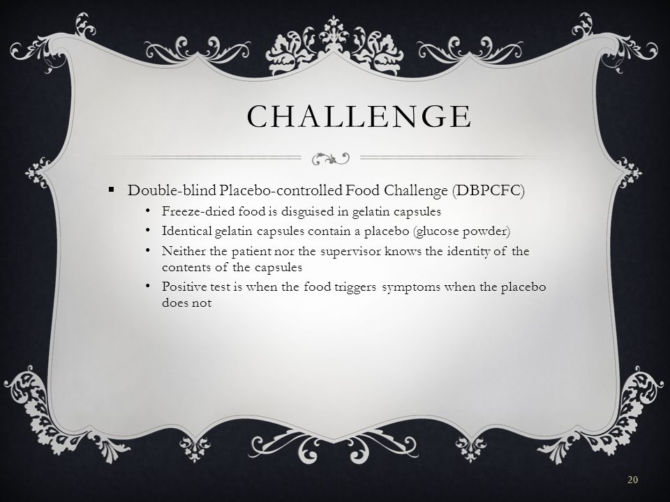 20 CHALLENGE  Double-blind Placebo-controlled Food Challenge (DBPCFC) Freeze-dried food is disguised in gelatin capsules Identical gelatin capsules contain a placebo (glucose powder) Neither the patient nor the supervisor knows the identity of the contents of the capsules Positive test is when the food triggers symptoms when the placebo does not