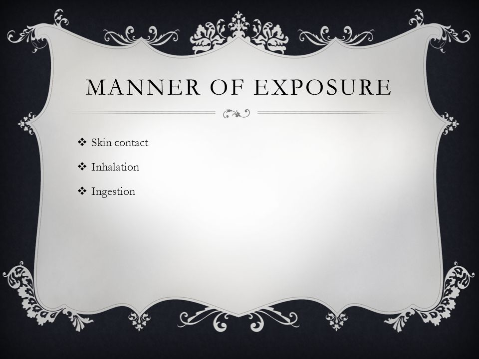 MANNER OF EXPOSURE  Skin contact  Inhalation  Ingestion