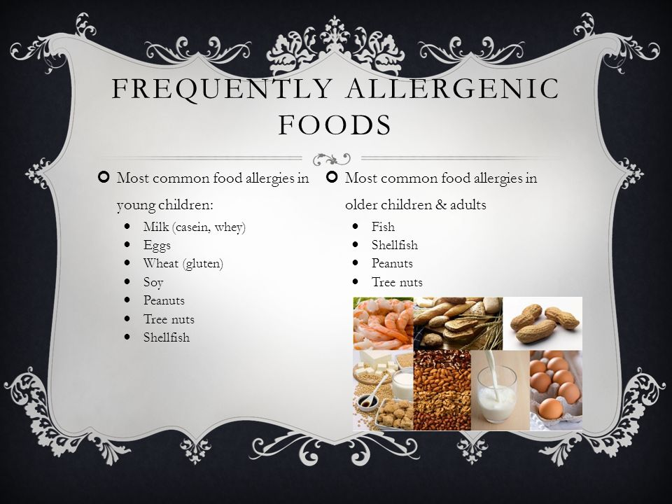 FREQUENTLY ALLERGENIC FOODS Most common food allergies in young children: Milk (casein, whey) Eggs Wheat (gluten) Soy Peanuts Tree nuts Shellfish Most common food allergies in older children & adults Fish Shellfish Peanuts Tree nuts