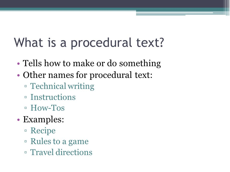 What is a procedural text? Tells how to make or do something Other names for procedural text: ▫Technical writing ▫Instructions ▫How-Tos Examples: ▫Rec