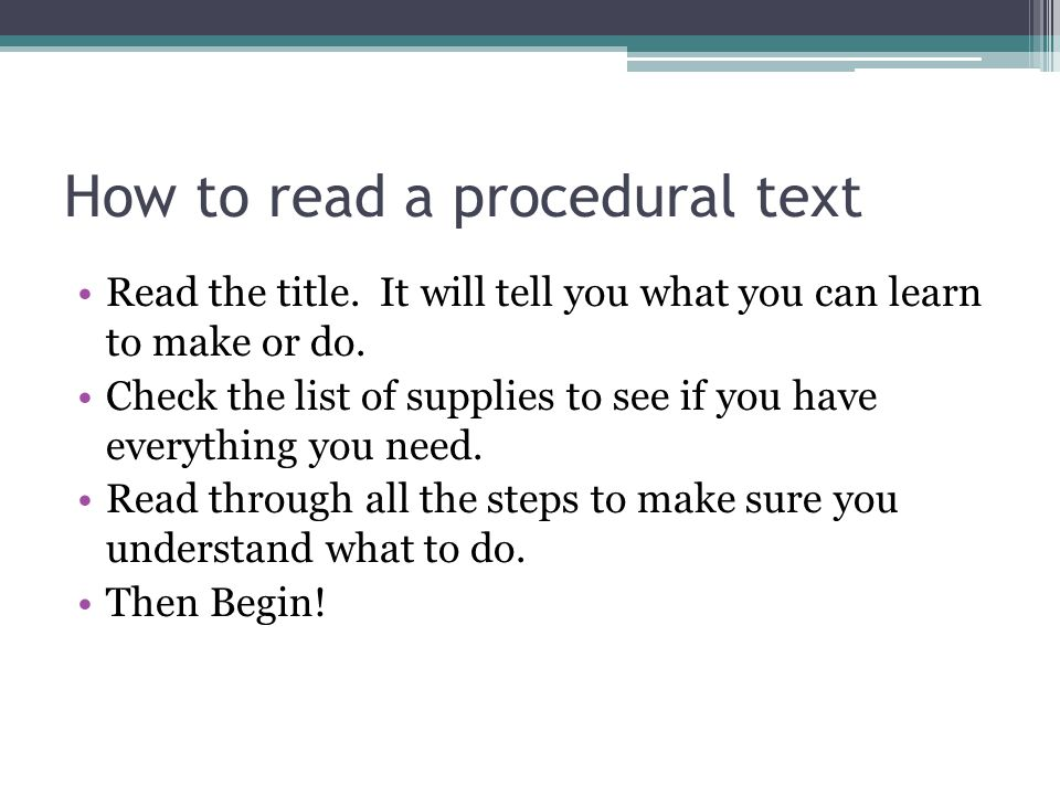 How to read a procedural text Read the title. It will tell you what you can learn to make or do. Check the list of supplies to see if you have everyth