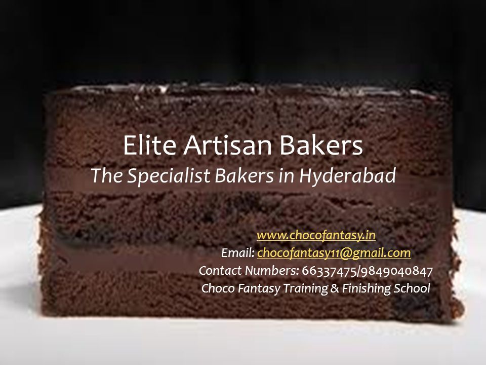 Elite Artisan Bakers The Specialist Bakers in Hyderabad www.chocofantasy.in Email: chocofantasy11@gmail.comchocofantasy11@gmail.com Contact Numbers: 66337475/9849040847 Choco Fantasy Training & Finishing School