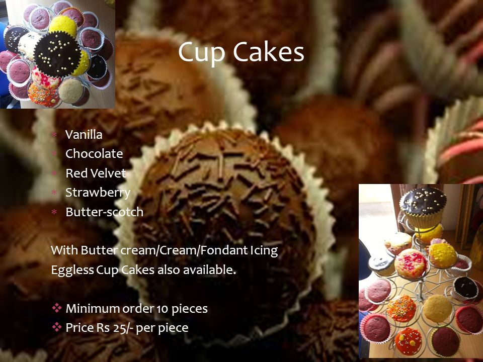  Vanilla  Chocolate  Red Velvet  Strawberry  Butter-scotch With Butter cream/Cream/Fondant Icing Eggless Cup Cakes also available.