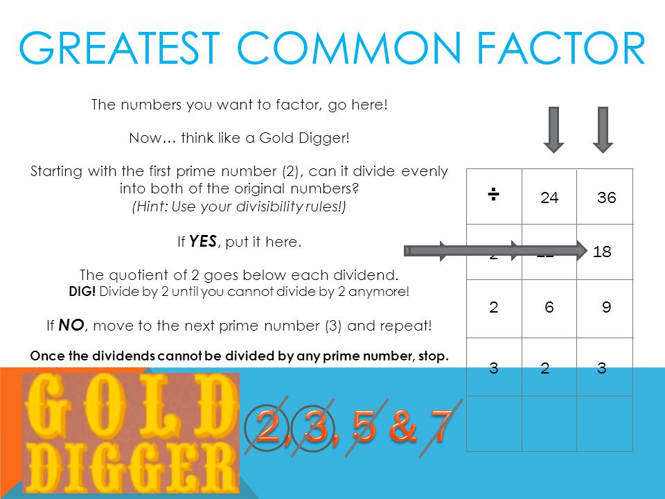 The numbers you want to factor, go here. Now… think like a Gold Digger.