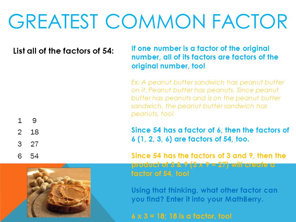 List all of the factors of 54: GREATEST COMMON FACTOR 2 1 6 3 18 9 27 54 If one number is a factor of the original number, all of its factors are factors of the original number, too.