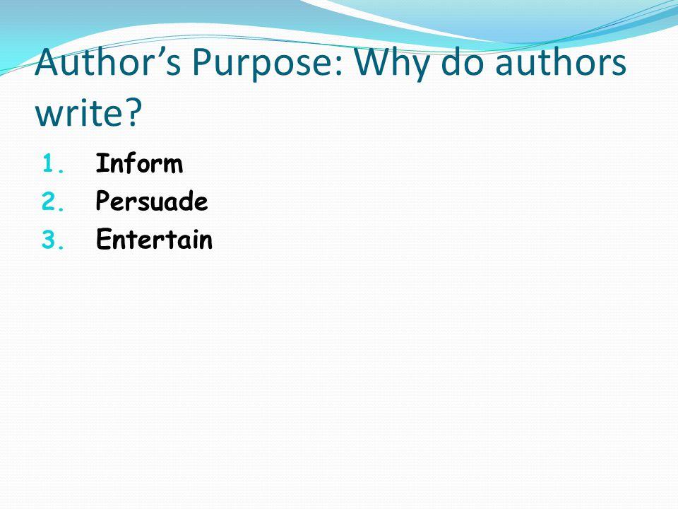 Author's Purpose: Why do authors write? 1. Inform 2. Persuade 3. Entertain