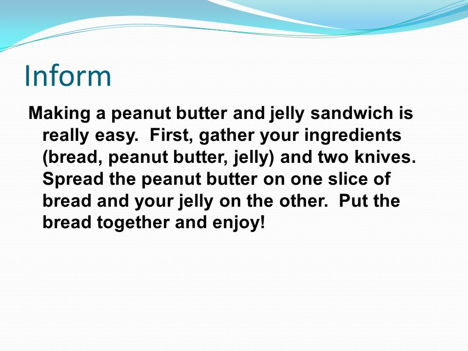 Inform Making a peanut butter and jelly sandwich is really easy.