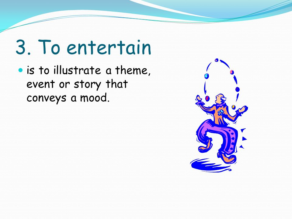 3. To entertain is to illustrate a theme, event or story that conveys a mood.
