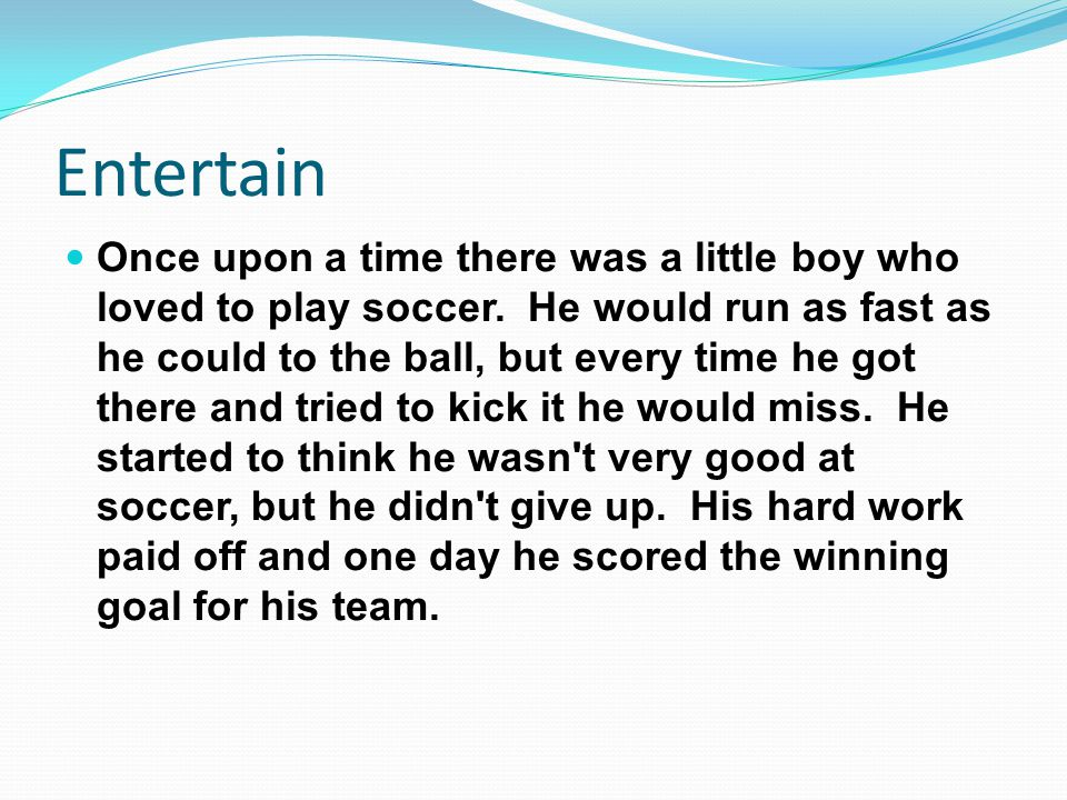 Entertain Once upon a time there was a little boy who loved to play soccer. He would run as fast as he could to the ball, but every time he got there