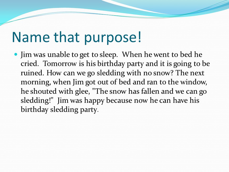 Name that purpose! Jim was unable to get to sleep. When he went to bed he cried. Tomorrow is his birthday party and it is going to be ruined. How can