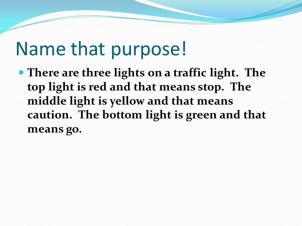Name that purpose! There are three lights on a traffic light. The top light is red and that means stop. The middle light is yellow and that means caut