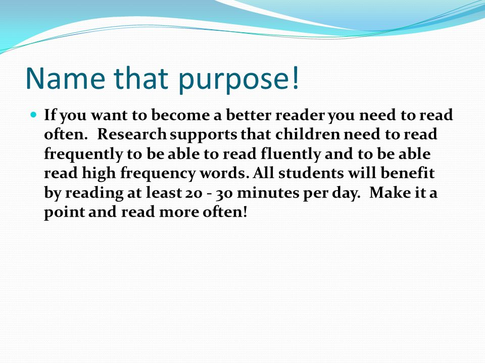 Name that purpose! If you want to become a better reader you need to read often. Research supports that children need to read frequently to be able to
