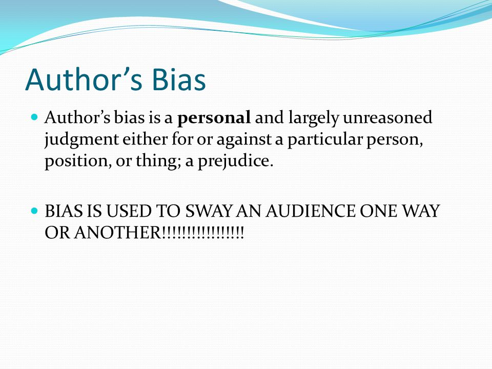 Author's Bias Author's bias is a personal and largely unreasoned judgment either for or against a particular person, position, or thing; a prejudice.