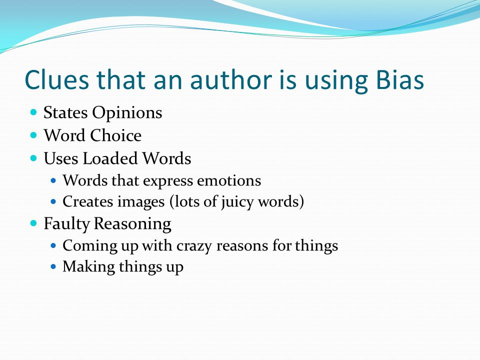 Clues that an author is using Bias States Opinions Word Choice Uses Loaded Words Words that express emotions Creates images (lots of juicy words) Faulty Reasoning Coming up with crazy reasons for things Making things up