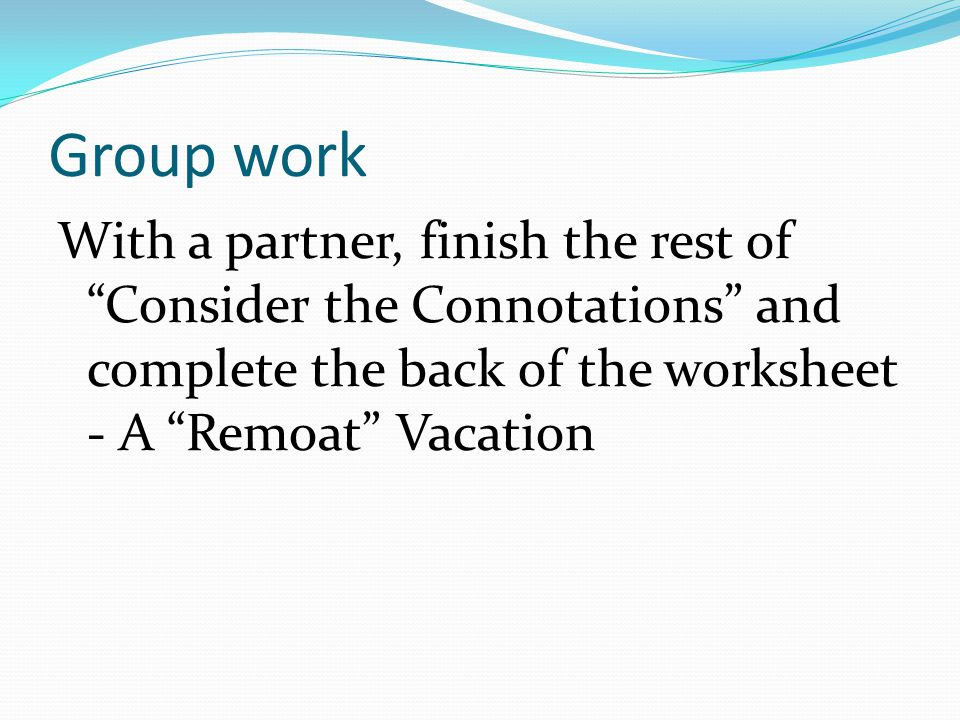 Group work With a partner, finish the rest of Consider the Connotations and complete the back of the worksheet - A Remoat Vacation