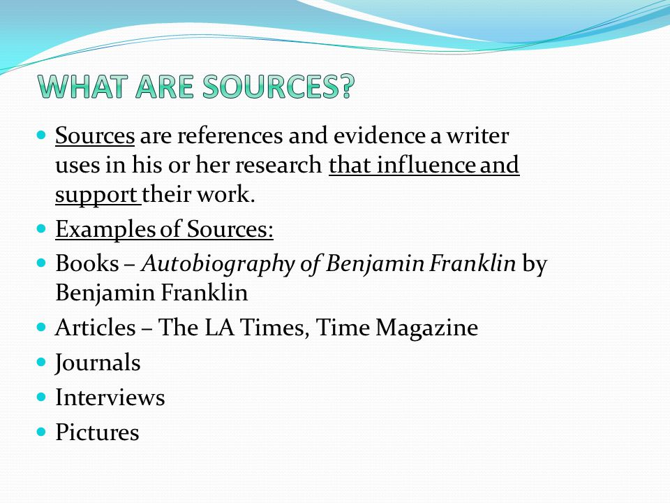 Sources are references and evidence a writer uses in his or her research that influence and support their work.