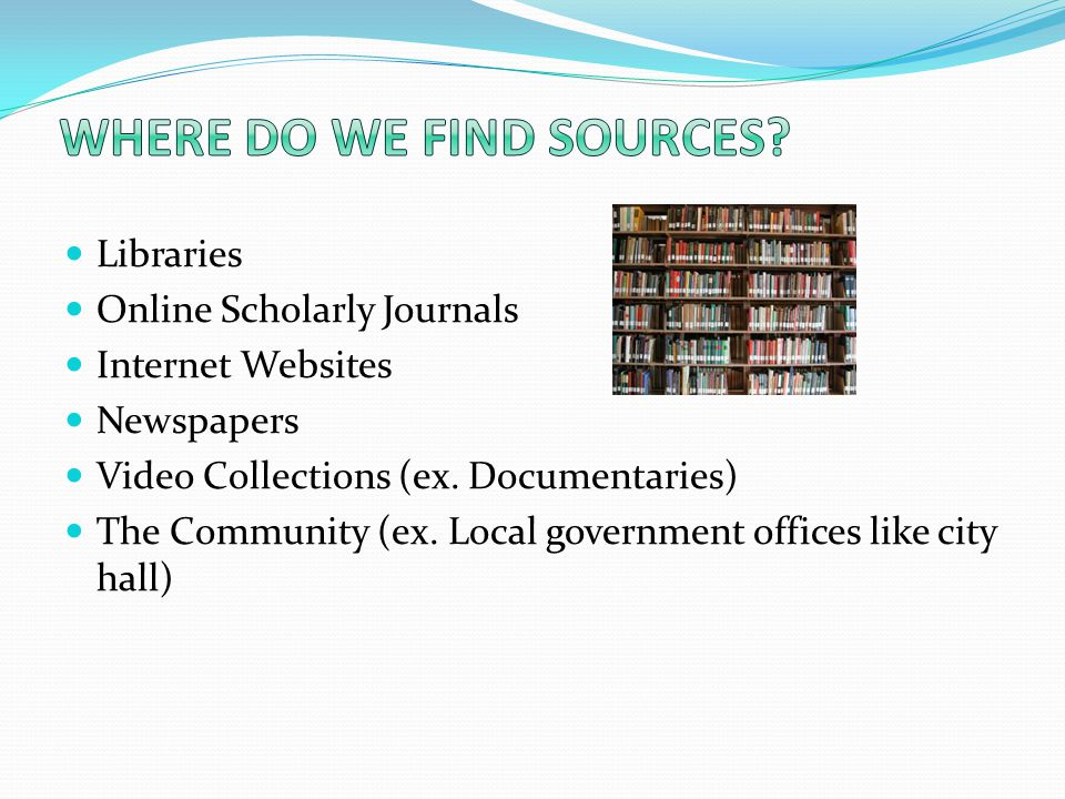 Libraries Online Scholarly Journals Internet Websites Newspapers Video Collections (ex.
