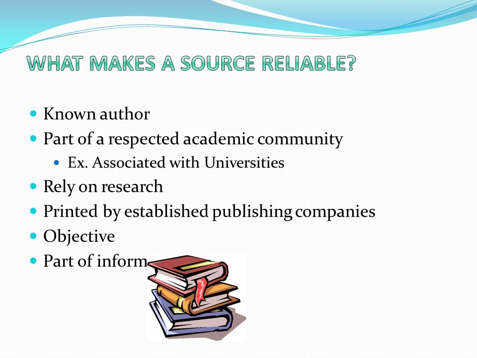 Known author Part of a respected academic community Ex. Associated with Universities Rely on research Printed by established publishing companies Obje