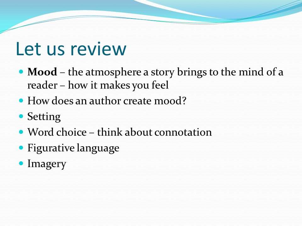 Let us review Mood – the atmosphere a story brings to the mind of a reader – how it makes you feel How does an author create mood? Setting Word choice
