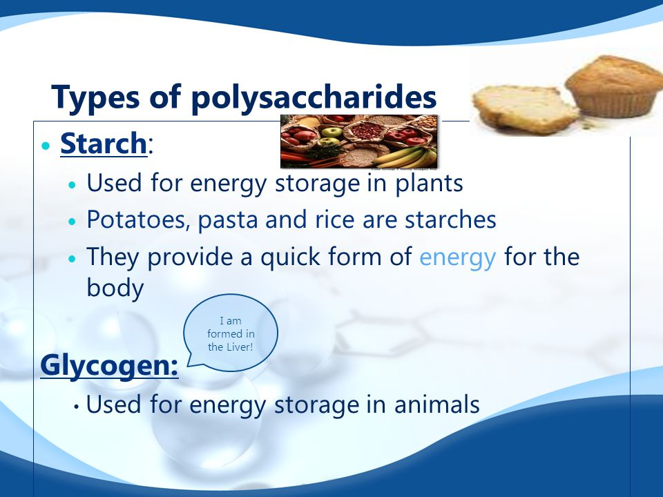 Types of polysaccharides Starch: Used for energy storage in plants Potatoes, pasta and rice are starches They provide a quick form of energy for the b