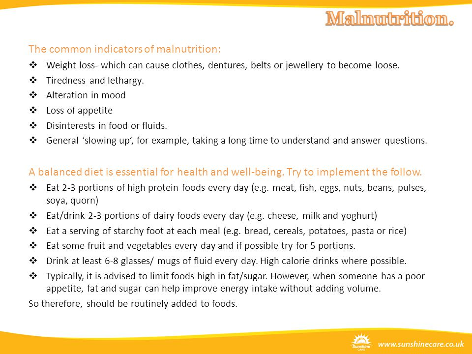The common indicators of malnutrition:  Weight loss- which can cause clothes, dentures, belts or jewellery to become loose.  Tiredness and lethargy.