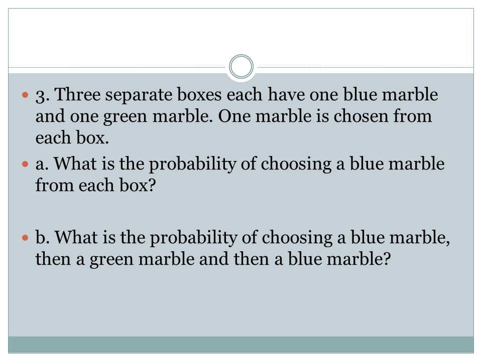 3. Three separate boxes each have one blue marble and one green marble. One marble is chosen from each box. a. What is the probability of choosing a b