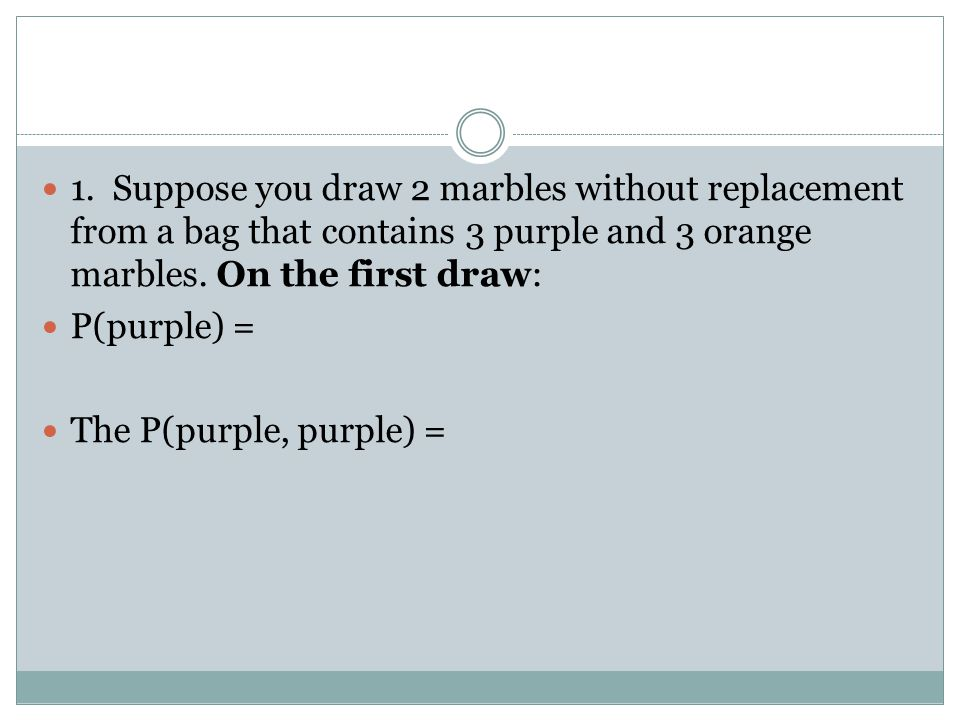 1. Suppose you draw 2 marbles without replacement from a bag that contains 3 purple and 3 orange marbles. On the first draw: P(purple) = The P(purple,