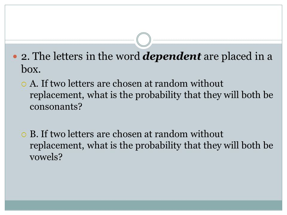 2. The letters in the word dependent are placed in a box.  A. If two letters are chosen at random without replacement, what is the probability that t