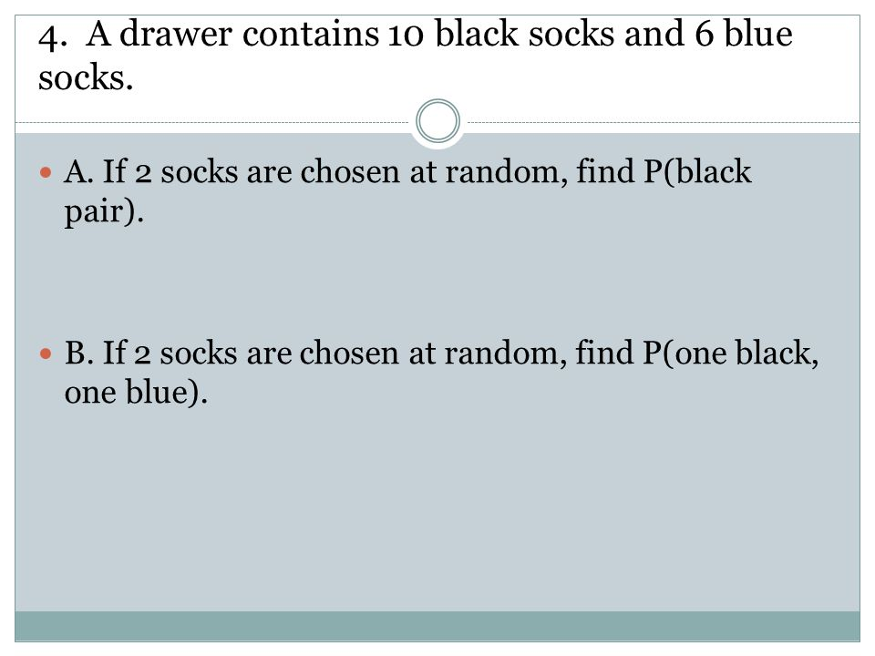 4. A drawer contains 10 black socks and 6 blue socks. A. If 2 socks are chosen at random, find P(black pair). B. If 2 socks are chosen at random, find