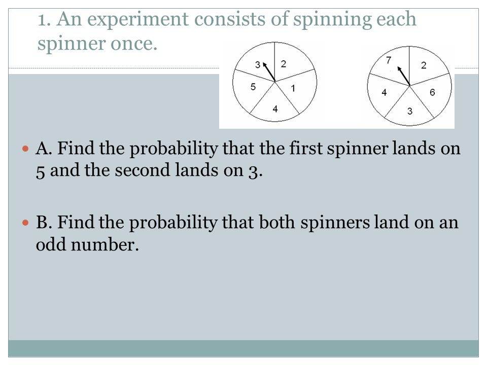 1. An experiment consists of spinning each spinner once. A. Find the probability that the first spinner lands on 5 and the second lands on 3. B. Find
