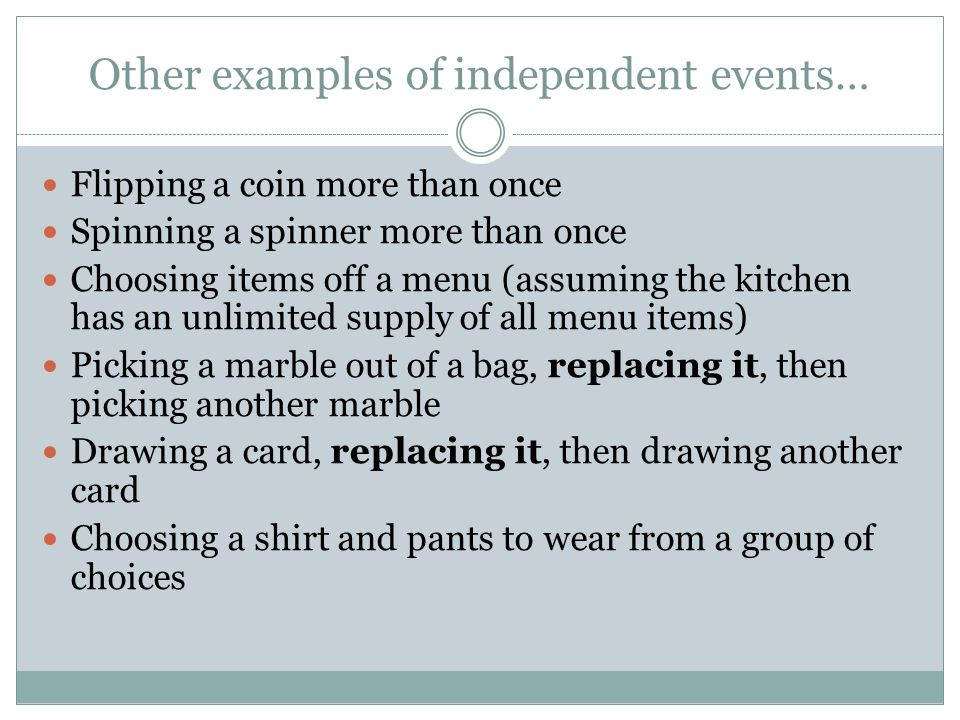 Other examples of independent events… Flipping a coin more than once Spinning a spinner more than once Choosing items off a menu (assuming the kitchen