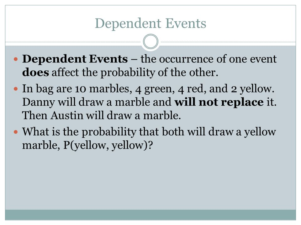 Dependent Events Dependent Events – the occurrence of one event does affect the probability of the other. In bag are 10 marbles, 4 green, 4 red, and 2