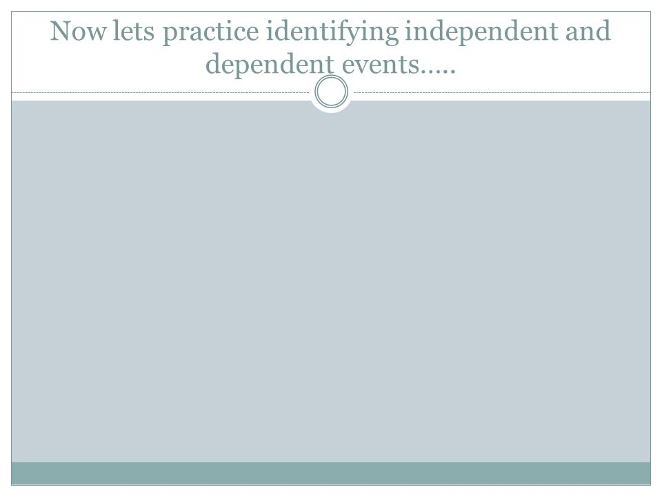 Now lets practice identifying independent and dependent events…..