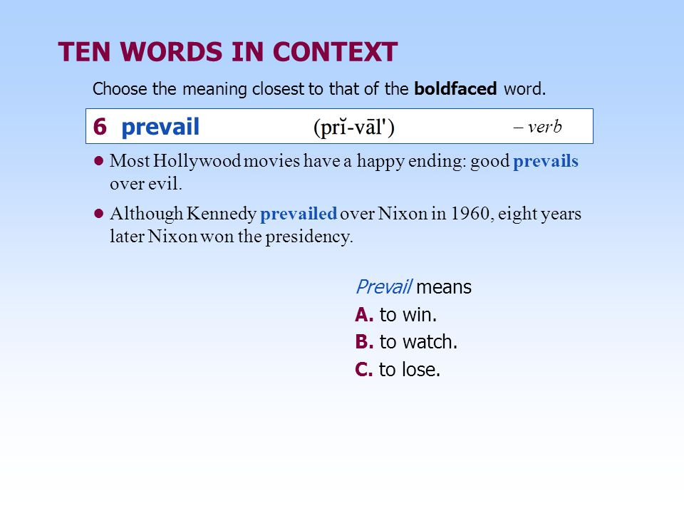 TEN WORDS IN CONTEXT Choose the meaning closest to that of the boldfaced word. Prevail means A. to win. B. to watch. C. to lose. Most Hollywood movies