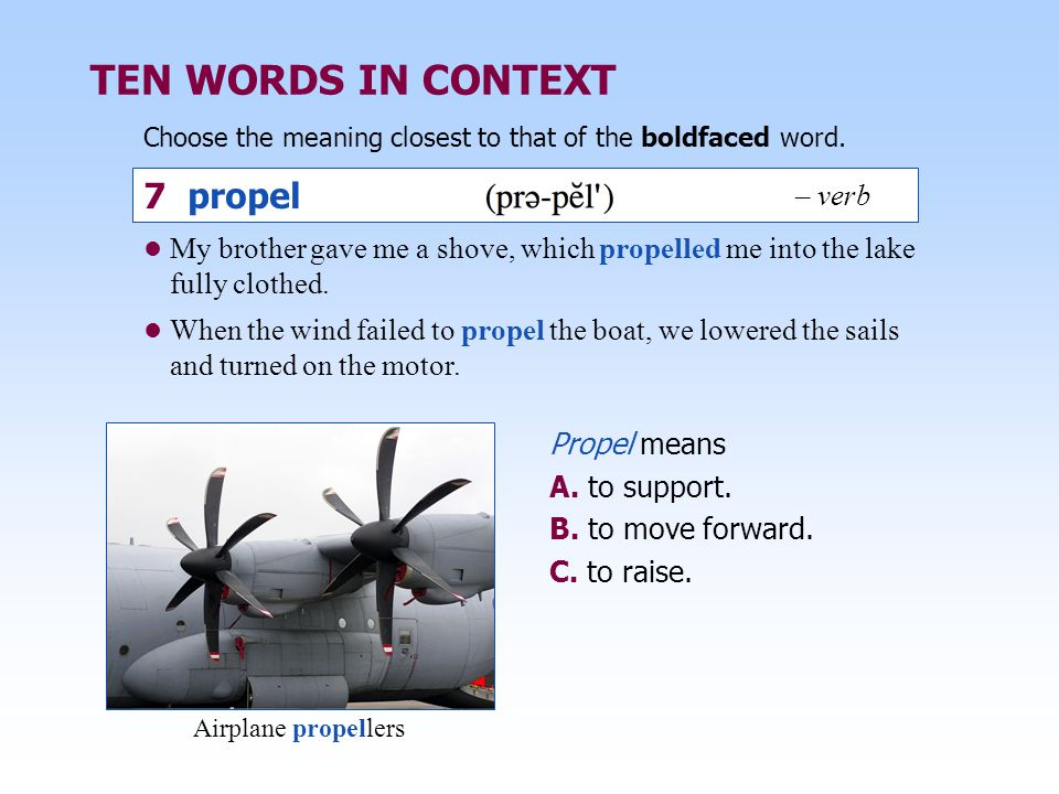 TEN WORDS IN CONTEXT Choose the meaning closest to that of the boldfaced word. Propel means A. to support. B. to move forward. C. to raise. My brother
