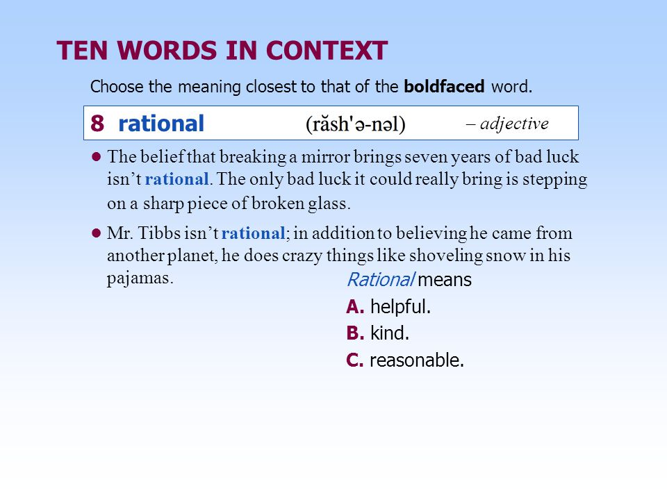TEN WORDS IN CONTEXT Choose the meaning closest to that of the boldfaced word. Rational means A. helpful. B. kind. C. reasonable. The belief that brea