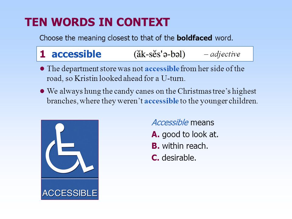 TEN WORDS IN CONTEXT Choose the meaning closest to that of the boldfaced word. 1 accessible Accessible means A. good to look at. B. within reach. C. d