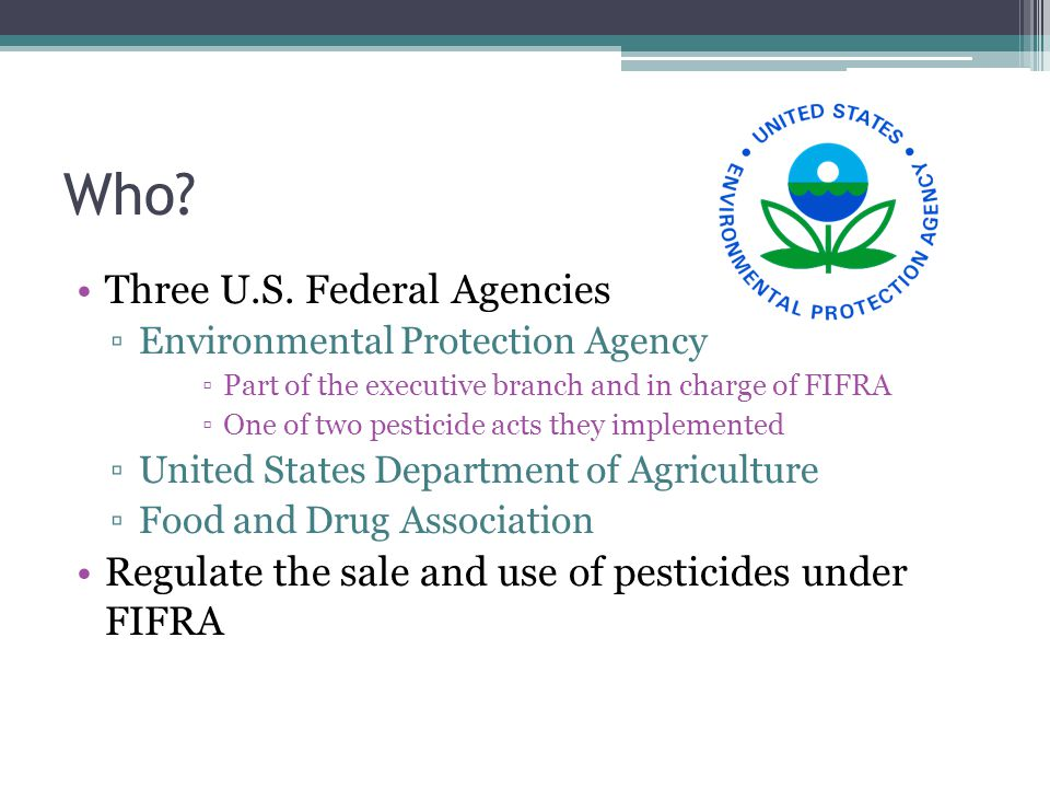 Work in Progress 1910 Federal Insecticide Act ▫Protecting consumers from ineffective products and deceptive labeling 1947 FIFRA First Established ▫Expanded FIA to include Fungicide and Rodenticide 1972 FIFRA amended by FEPCA 1996 Food Quality Protection Act ▫Effects of small amounts of pesticides on children ▫Requires EPA to develop a screening program for their effects on humans ▫Requires EPA to set a maximum residue limit on each registered persticide Today ▫Called the FECPA