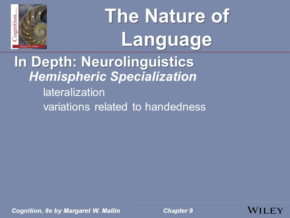 Cognition, 8e by Margaret W. MatlinChapter 9 The Nature of Language In Depth: Neurolinguistics Hemispheric Specialization lateralization variations re