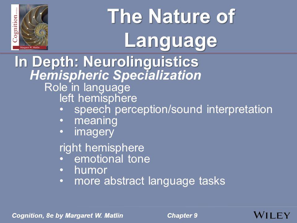 Cognition, 8e by Margaret W. MatlinChapter 9 The Nature of Language In Depth: Neurolinguistics Hemispheric Specialization Role in language left hemisp