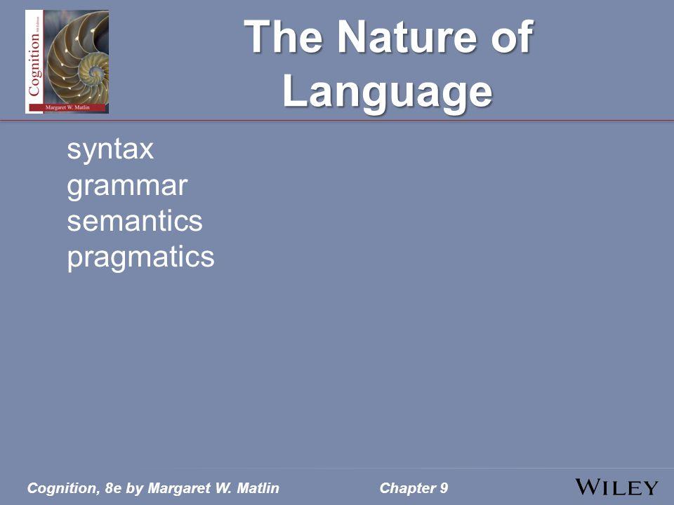 Cognition, 8e by Margaret W. MatlinChapter 9 The Nature of Language syntax grammar semantics pragmatics