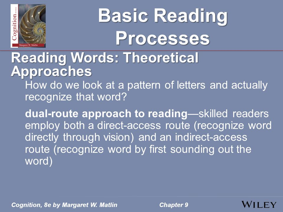 Cognition, 8e by Margaret W. MatlinChapter 9 Basic Reading Processes Reading Words: Theoretical Approaches How do we look at a pattern of letters and