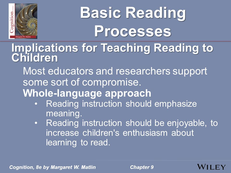 Cognition, 8e by Margaret W. MatlinChapter 9 Basic Reading Processes Implications for Teaching Reading to Children Most educators and researchers supp
