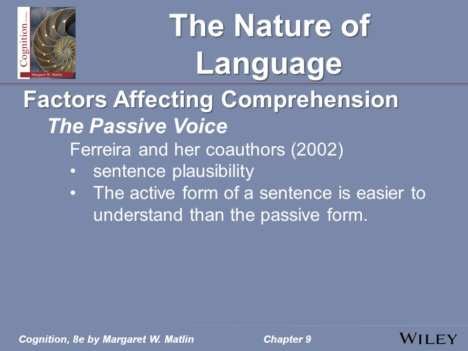Cognition, 8e by Margaret W. MatlinChapter 9 The Nature of Language Factors Affecting Comprehension The Passive Voice Ferreira and her coauthors (2002