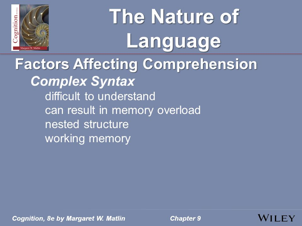 Cognition, 8e by Margaret W. MatlinChapter 9 The Nature of Language Factors Affecting Comprehension Complex Syntax difficult to understand can result